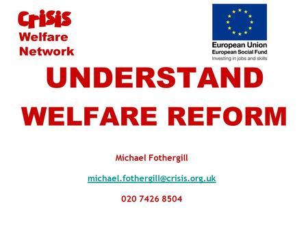 Michael Fothergill 020 7426 8504 UNDERSTAND WELFARE REFORM Welfare Network.