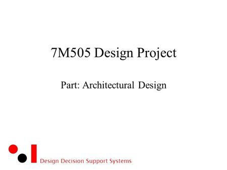 Design Decision Support Systems 7M505 Design Project Part: Architectural Design.