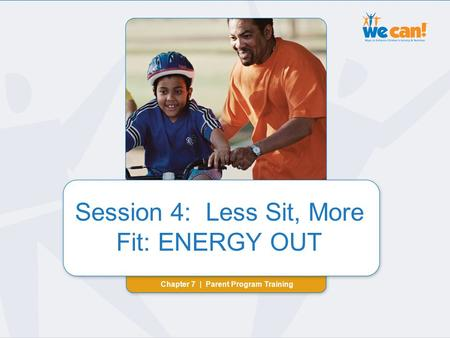 Chapter 7 | Session 4: ENERGY OUT Session 4: Less Sit, More Fit: ENERGY OUT Chapter 7 | Parent Program Training Session 4: Less Sit, More Fit: ENERGY OUT.