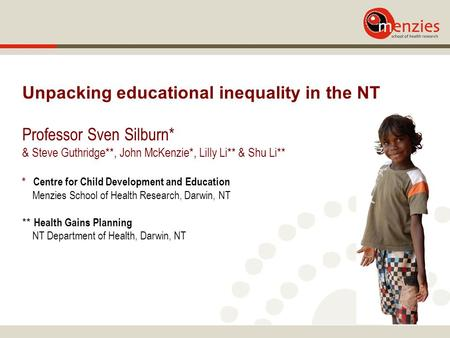 Unpacking educational inequality in the NT Professor Sven Silburn* & Steve Guthridge**, John McKenzie*, Lilly Li** & Shu Li** * Centre for Child Development.