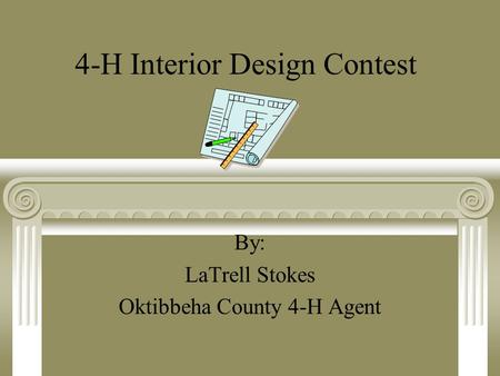 4-H Interior Design Contest By: LaTrell Stokes Oktibbeha County 4-H Agent.