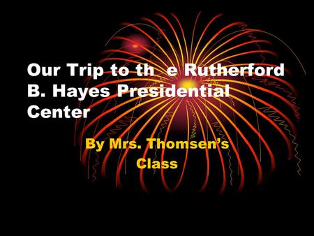 Our Trip to th e Rutherford B. Hayes Presidential Center By Mrs. Thomsen's Class.