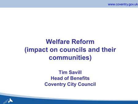 Www.coventry.gov.uk Welfare Reform (impact on councils and their communities) Tim Savill Head of Benefits Coventry City Council.