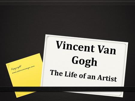 Vincent Van Gogh Copyright www.seomraranga.com The Life of an Artist.