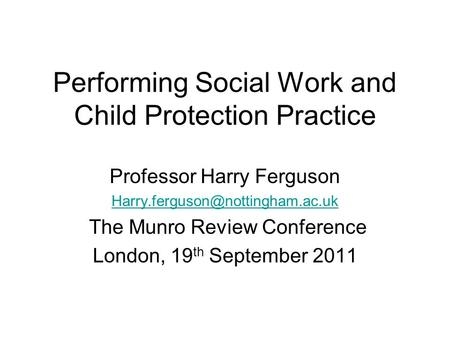 Performing Social Work and Child Protection Practice Professor Harry Ferguson The Munro Review Conference London, 19 th.
