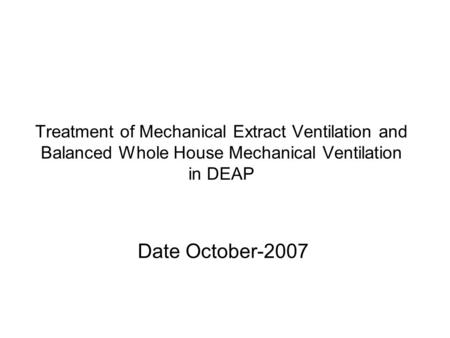 Treatment of Mechanical Extract Ventilation and Balanced Whole House Mechanical Ventilation in DEAP Date October-2007.