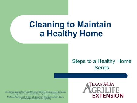 Cleaning to Maintain a Healthy Home Steps to a Healthy Home Series Educational programs of the Texas A&M AgriLife Extension Service are open to all people.