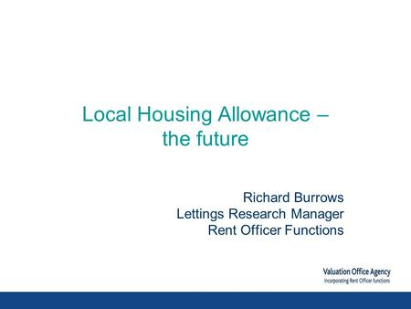 Local Housing Allowance – the future Richard Burrows Lettings Research Manager Rent Officer Functions.