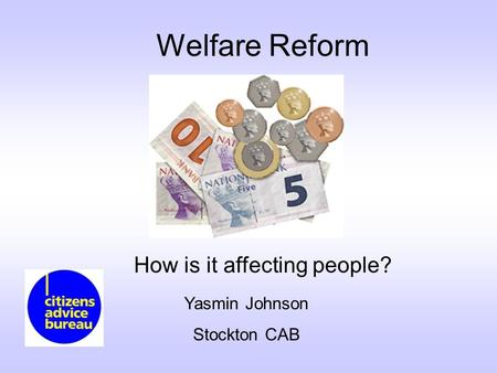 Welfare Reform How is it affecting people? Yasmin Johnson Stockton CAB.