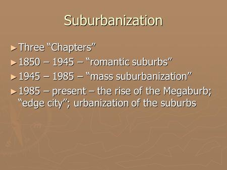 "Suburbanization ► Three ""Chapters"" ► 1850 – 1945 – ""romantic suburbs"" ► 1945 – 1985 – ""mass suburbanization"" ► 1985 – present – the rise of the Megaburb;"