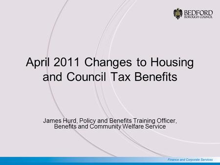 April 2011 Changes to Housing and Council Tax Benefits James Hurd, Policy and Benefits Training Officer, Benefits and Community Welfare Service.