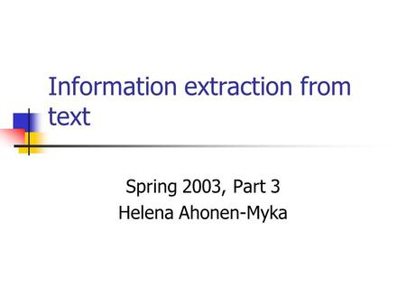 Information extraction from text Spring 2003, Part 3 Helena Ahonen-Myka.
