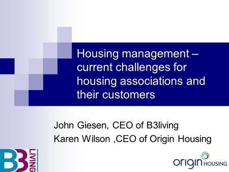 Housing management – current challenges for housing associations and their customers John Giesen, CEO of B3living Karen Wilson,CEO of Origin Housing.