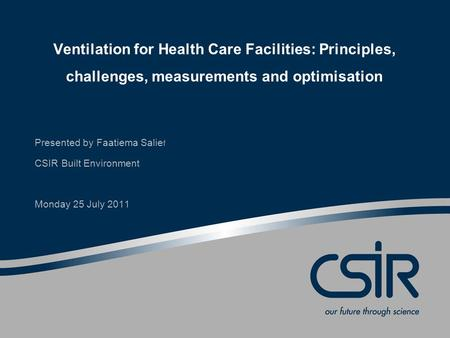 Ventilation for Health Care Facilities: Principles, challenges, measurements and optimisation Presented by Faatiema Salie f CSIR Built Environment Monday.