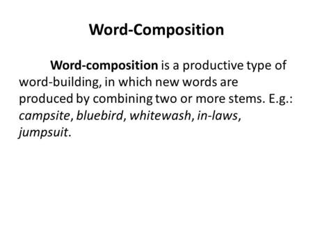 Word-Composition Word-composition is a productive type of word-building, in which new words are produced by combining two or more stems. E.g.: campsite,