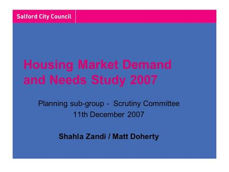 Housing Market Demand and Needs Study 2007 Planning sub-group - Scrutiny Committee 11th December 2007 Shahla Zandi / Matt Doherty.