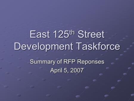 East 125 th Street Development Taskforce Summary of RFP Reponses April 5, 2007.
