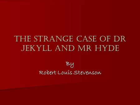 The Strange Case of Dr Jekyll and Mr Hyde By Robert Louis Stevenson.