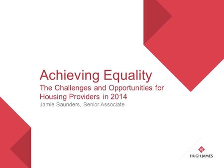 Achieving Equality The Challenges and Opportunities for Housing Providers in 2014 Jamie Saunders, Senior Associate.