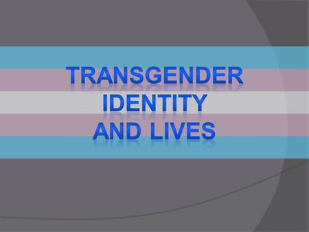 Transgender identity and lives.