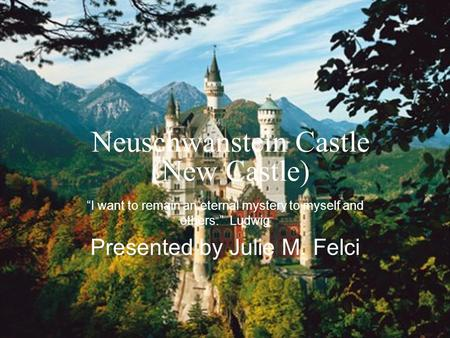 "Neuschwanstein Castle (New Castle) ""I want to remain an eternal mystery to myself and others."" Ludwig Presented by Julie M. Felci."