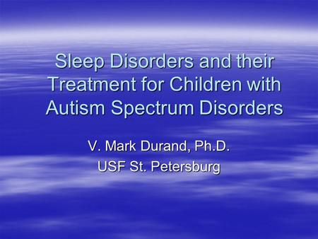 Sleep Disorders and their Treatment for Children with Autism Spectrum Disorders V. Mark Durand, Ph.D. USF St. Petersburg.