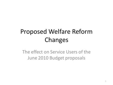 Proposed Welfare Reform Changes The effect on Service Users of the June 2010 Budget proposals 1.