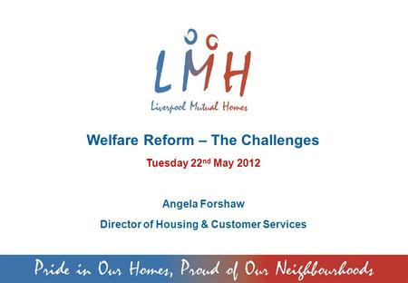 Welfare Reform – The Challenges Tuesday 22 nd May 2012 Angela Forshaw Director of Housing & Customer Services.