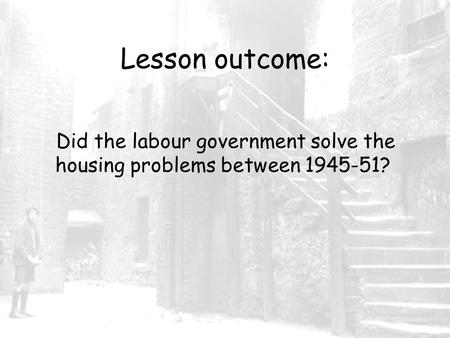 Lesson outcome: Did the labour government solve the housing problems between 1945-51?