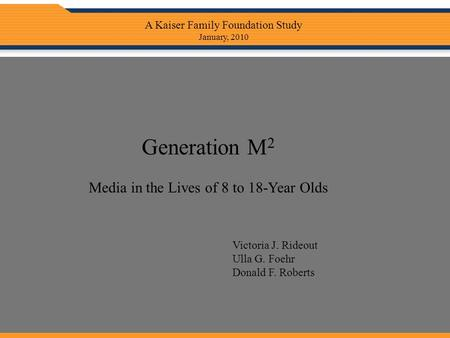 Generation M 2 Media in the Lives of 8 to 18-Year Olds Victoria J. Rideout Ulla G. Foehr Donald F. Roberts A Kaiser Family Foundation Study January, 2010.