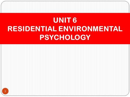 1 UNIT 6 RESIDENTIAL ENVIRONMENTAL PSYCHOLOGY. Residential Setting – Home 2.