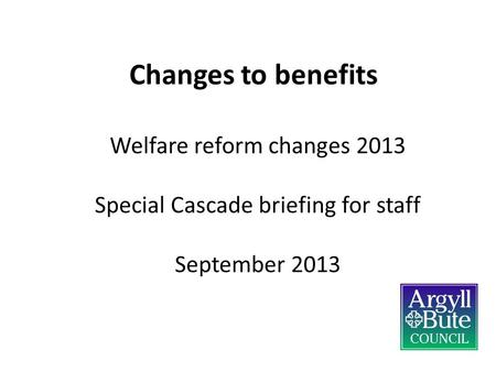 Changes to benefits Welfare reform changes 2013 Special Cascade briefing for staff September 2013.