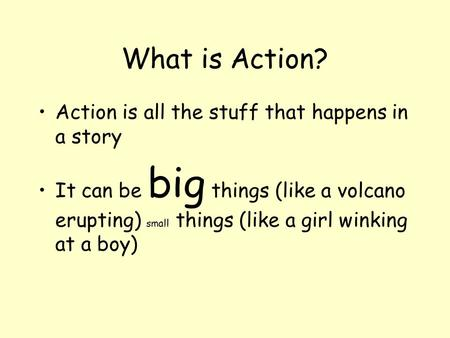 What is Action? Action is all the stuff that happens in a story It can be big things (like a volcano erupting) small things (like a girl winking at a boy)