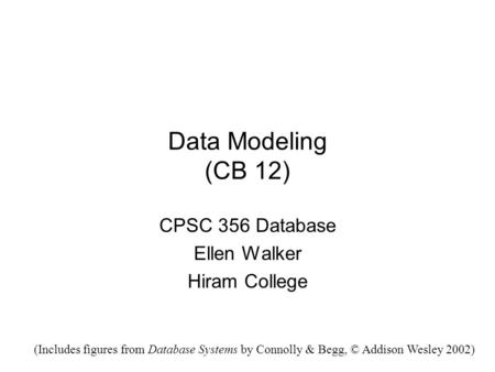 Data Modeling (CB 12) CPSC 356 Database Ellen Walker Hiram College (Includes figures from Database Systems by Connolly & Begg, © Addison Wesley 2002)