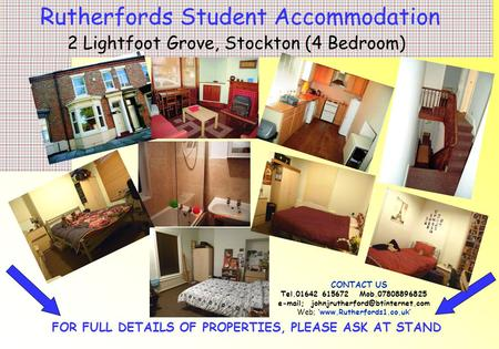 FOR FULL DETAILS OF PROPERTIES, PLEASE ASK AT STAND Rutherfords Student Accommodation 2 Lightfoot Grove, Stockton (4 Bedroom) CONTACT US Tel.01642 615672.