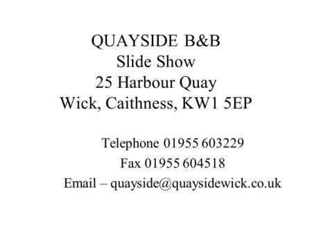 QUAYSIDE B&B Slide Show 25 Harbour Quay Wick, Caithness, KW1 5EP Telephone 01955 603229 Fax 01955 604518  –