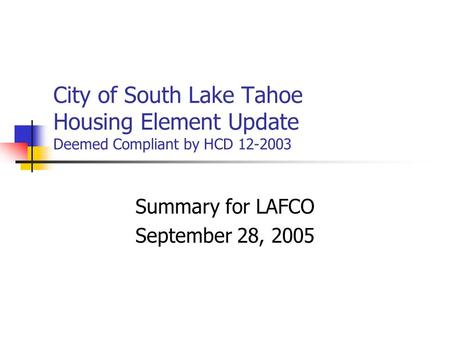 City of South Lake Tahoe Housing Element Update Deemed Compliant by HCD 12-2003 Summary for LAFCO September 28, 2005.