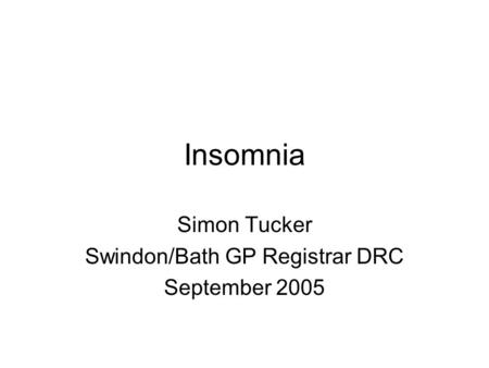 Insomnia Simon Tucker Swindon/Bath GP Registrar DRC September 2005.
