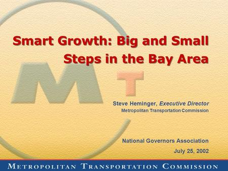 Smart Growth: Big and Small Steps in the Bay Area Steve Heminger, Executive Director Metropolitan Transportation Commission National Governors Association.
