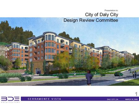 S E R R A M O N T E V I S T A DALY CITY, CAMARCH 16, 2009 1 Presentation to: City of Daly City Design Review Committee.