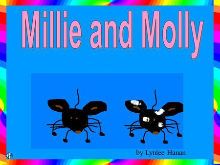 by Lynlee Hanan Millie and Molly are two mice that live in the laundry in a big house. Millie and Molly are both black but Molly has white spots all.