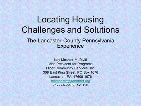 Locating Housing Challenges and Solutions The Lancaster County Pennsylvania Experience Kay Moshier McDivitt Vice President for Programs Tabor Community.