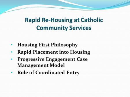 Housing First Philosophy Rapid Placement into Housing Progressive Engagement Case Management Model Role of Coordinated Entry.