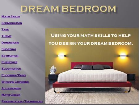Using your math skills to help you design your dream bedroom. Math Skills Introduction Task Theme Dimensions Shopping Estimation Furniture Electronics.