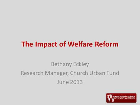 The Impact of Welfare Reform Bethany Eckley Research Manager, Church Urban Fund June 2013.