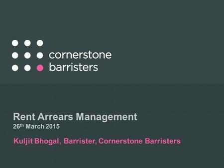 Rent Arrears Management 26 th March 2015 Kuljit Bhogal, Barrister, Cornerstone Barristers.