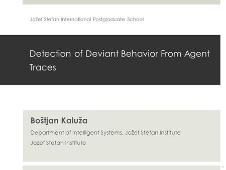 Detection of Deviant Behavior From Agent Traces Boštjan Kaluža Department of Intelligent Systems, Jožef Stefan Institute Jozef Stefan Institute Jožef Stefan.