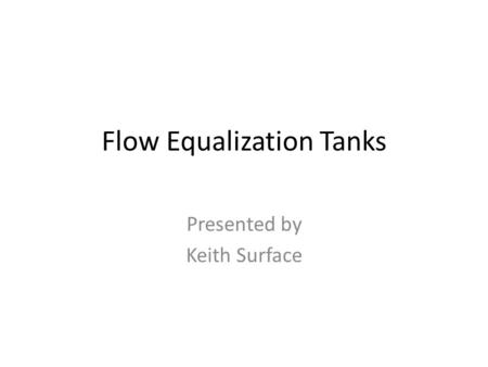 Flow Equalization Tanks Presented by Keith Surface.