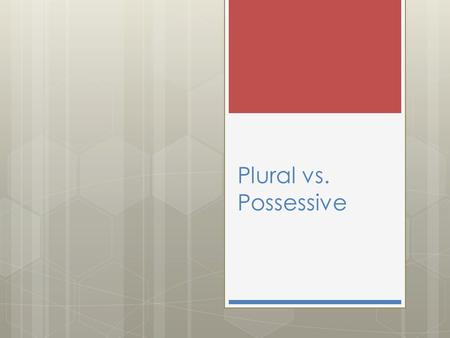 Plural vs. Possessive.