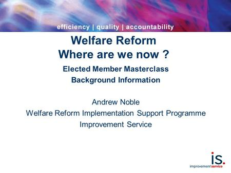 Welfare Reform Where are we now ? Elected Member Masterclass Background Information Andrew Noble Welfare Reform Implementation Support Programme Improvement.